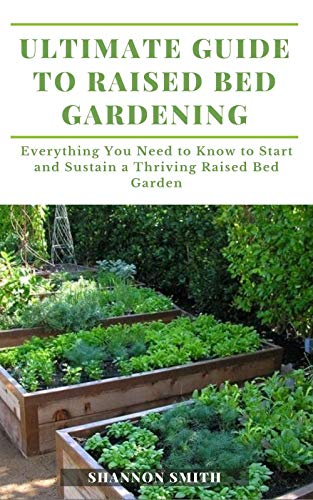 Ultimate Guide to Raised Bed Gardening: Everything You Need to Know to Start and Sustain a Thriving Raised Bed Garden (English Edition)