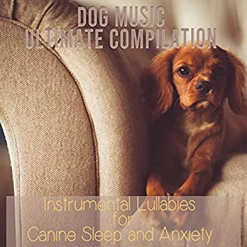Dog Music Ultimate Compilation: Instrumental Lullabies for Canine Sleep and Anxiety