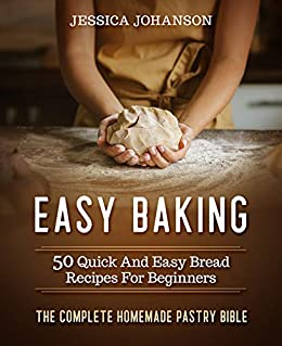 Easy Baking: 50 Quick And Easy Bread Recipes For Beginners. The Complete Homemade Pastry Bible by [Jessica Johanson]