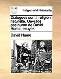 Dialogues Sur La Religion Naturelle. Ouvrage Posthume de David Hume, Ecuyer. - Gale Ecco, Print Editions - 10/06/2010