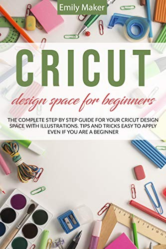 CRICUT DESIGN SPACE FOR BEGINNERS: The complete step by step guide for your cricut design space with illustrations. Tips and tricks easy to apply even if you...