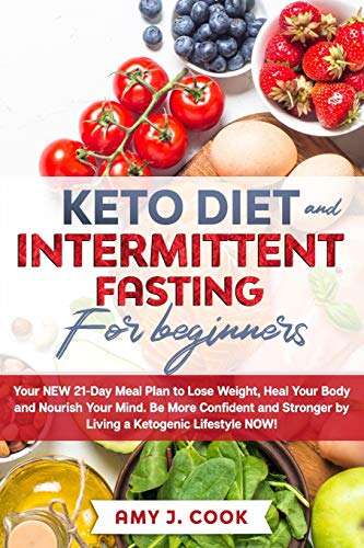 KETO DIET AND INTERMITTENT FASTING FOR BEGINNERS: Your NEW 21-Day Meal Plan to Lose Weight, Heal Your Body and Nourish Your Mind. Be MORE CONFIDENT AND STRONGER by Living a Ketogenic Lifestyle NOW!