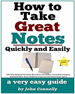 How To Take Great Notes Quickly And Easily: A Very Easy Guide: (40+ Note Taking Tips for School, Work, Books and Lectures. Cornell Notes Explained. And ... (The Learning Development Book Series 8) by [John Connelly]