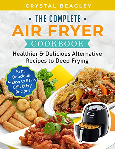 The Complete Air Fryer Cookbook: Healthier & Delicious Alternative Recipes to Deep-Frying (Fast, Delicious & Easy to Bake, Grill & Fry Recipes)