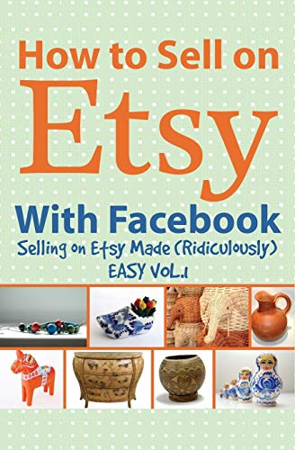 How to Sell on Etsy With Facebook: Selling on Etsy Made Ridiculously Easy Vol.1