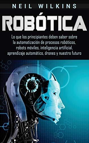 Robótica: Lo que los principiantes deben saber sobre la automatización de procesos robóticos, robots móviles, inteligencia artificial, aprendizaje automático, drones y nuestro futuro