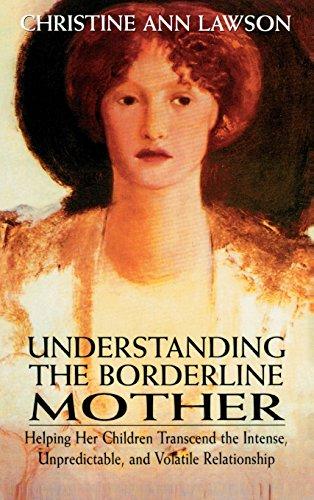 Understanding the Borderline Mother: Helping Her Children Transcend the Intense, Unpredictable, and Volatile Relationshi