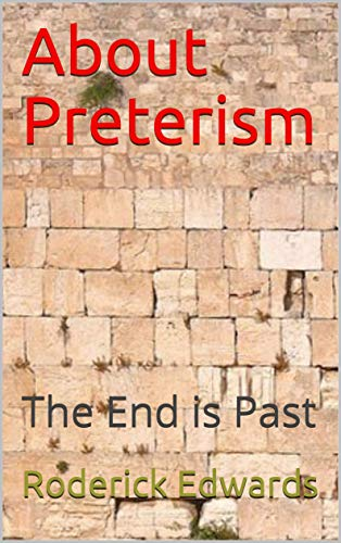 About Preterism: The End is Past by [Roderick Edwards]
