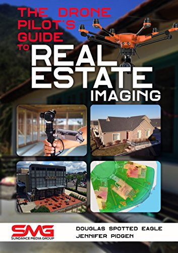 The Drone Pilot's Guide to Real Estate Imaging: Using Drones for Real Estate Photography and Video (Commercial Drone Applications Book 2)