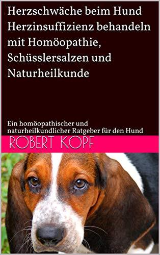 Herzschwäche beim Hund - Herzinsuffizienz behandeln mit Homöopathie, Schüsslersalzen und Naturheilkunde: Ein homöopathischer und naturheilkundlicher Ratgeber für den Hund
