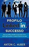 Profilo LinkedIN - successo: Crea un profilo LinkedIN eccezionale e vinci i clienti, gli investitori o i datori di lavoro con esso (Italian Edition)