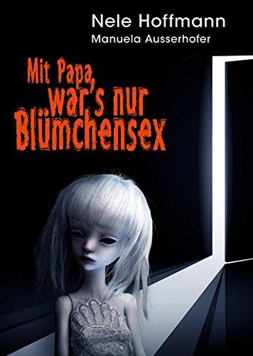 Mit Papa war's nur Blümchensex: Das Leben mit Papa als Liebhaber und mein Absturz in die Hölle