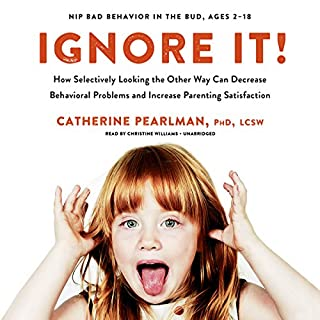 Ignore It!     How Selectively Looking the Other Way Can Decrease Behavioral Problems and Increase Parenting Satisfaction              Written by:                                                                                                                                 Catherine Pearlman PhD LCSW                               Narrated by:                                                                                                                                 Christine Williams                      Length: 5 hrs and 51 mins     11 ratings     Overall 4.1