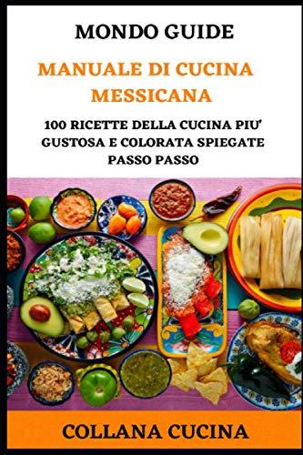 Manuale di Cucina Messicana: 100 ricette della cucina più gustosa e colorata spiegate passo passo