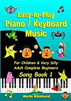 Easy-to-Play Piano / Keyboard Music For Children & Very Silly Adult Complete Beginners Song Book 1