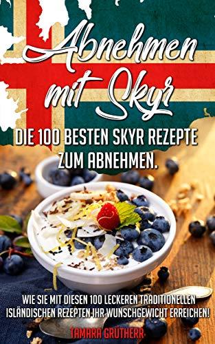 Abnehmen mit Skyr: Die 100 besten Skyr-Rezepte zum abnehmen! (German Edition)