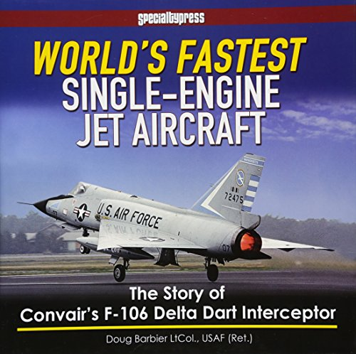 WORLDS FASTEST SINGLE ENGINED JET AIRCRA: The Story of Convair's F-106 Delta Dart Interceptor (Speciality)