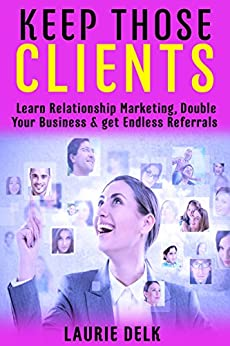 Keep Those Clients: Learn Relationship Marketing, Double Your Business, and get Endless Referrals by [Laurie Delk, Erin Forte-Froehling]