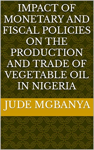 IMPACT OF MONETARY AND FISCAL POLICIES ON THE PRODUCTION AND TRADE OF VEGETABLE OIL IN NIGERIA (English Edition)