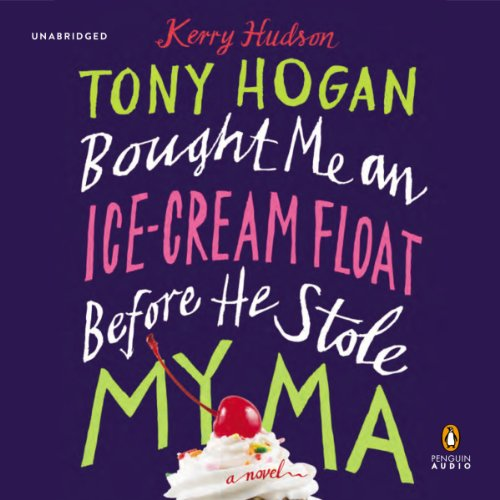Tony Hogan Bought Me an Ice-Cream Float before He Stole My Ma Audiobook By Kerry Hudson cover art