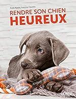 Rendre son chien heureux de Francoise Claustres