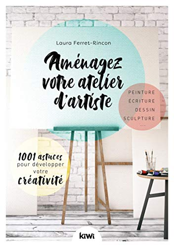 Aménagez votre atelier d'artiste: 1001 astuces pour développer votre créativité. Peinture, écriture, dessin, sculpture