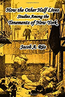 How the Other Half Lives: Studies Among the Tenements of New York: Illustrated Edition with Annotated