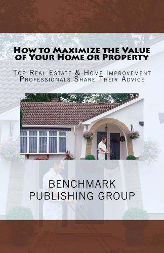 How To Maximize The Value Of Your Home Or Property Top Real Estate Home Improvement Professionals Share Their Advice Kindle Edition By Saado George Phillips Brian Van De Groenekan