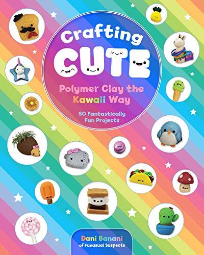 Crafting Cute: Polymer Clay the Kawaii Way:50 Fantastically Fun Projects (English Edition)