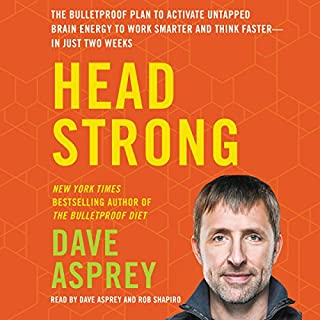 Head Strong     The Bulletproof Plan to Activate Untapped Brain Energy to Work Smarter and Think Faster - in Just Two Weeks              Written by:                                                                                                                                 Dave Asprey                               Narrated by:                                                                                                                                 Dave Asprey,                                                                                        Rob Shapiro                      Length: 10 hrs and 41 mins     59 ratings     Overall 4.5