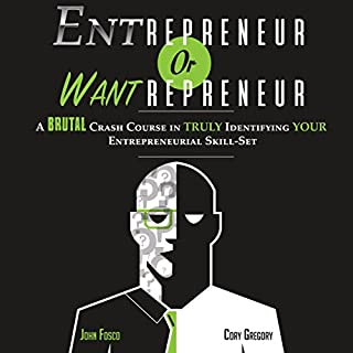 Entrepreneur or Wantrepreneur                   By:                                                                                                                                 Cory Gregory,                                                                                        John Fosco                               Narrated by:                                                                                                                                 Cory Gregory,                                                                                        John Fosco                      Length: 4 hrs and 55 mins     166 ratings     Overall 3.5