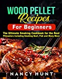 Wood Pellet Recipe For Beginners: The Ultimate Smoking Cookbook for the Real Pitmasters Including Smoking Beef, Fish and Many More