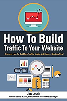How to Build Traffic to Your Website: Discover How To Get More Traffic, Leads And Sales... Starting Now! by [Jim Lewis]