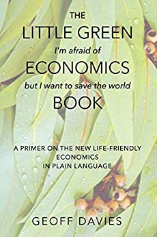 The Little Green (I'm afraid of) Economics (but I want to save the world) Book: A primer on the new life-friendly economics, in plain language by [Geoff Davies]