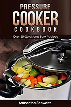 Pressure Cooker Cookbook: Over 50 Quick and Easy Recipes by [Samantha Schwartz]