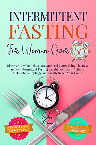 Intermittent Fasting For Women Over 50: Discover How To Rejuvenate And Feel Better Using The Best 21-Day Intermittent Fasting Weight Loss Plan. Achieve ... Autophagy And Finally Reach Your Goals