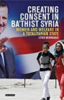 Creating Consent in Ba'thist Syria: Women and Welfare in a Totalitarian State (Library of Modern Middle East Studies)