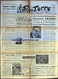 TERRE (LA) [No 577] du 10/11/1955 - ASSURER LA VICTOIRE D+¡UNE MAJORITE DE GAUCHE PAR WALDECK ROCHET ALORS QUE LES GROS COLONS D+¡ALGERIE ONT TRIPLE LEUR PRODUCTION DE VIN EN 40 ANS M SOURBET PREPARE UN DECRET POUR REDUIRE LA PRODUCTION DES PETITS ET MOYENS VITICULTEURS DE LA METROPOLE GRANDE SOUSCRIPTION POUR AIDER AU SUCCES DES PROCHAINES ELECTIONS UNE MESURE QUI VA SOULEVER DE VIVES PROTESTATIONS LE GOUVERNEMENT FIXE A 3197 FR LE PRIX DU BLE-FERMAGE POUR LES PETITS FERMIERS ET A MOINS DE