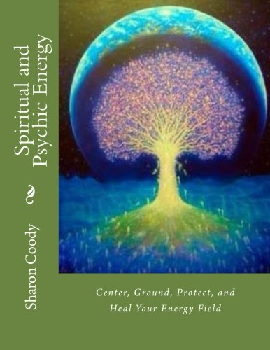 Spiritual and Psychic Energy: Center, Ground, Protect, and Heal Your Energy Field