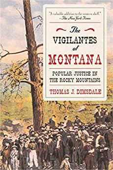 The Vigilantes of Montana: Popular Justice in the Rocky Mountains by [Thomas J. Dimsdale]