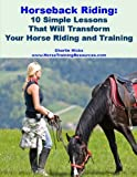 Horseback Riding - 10 Simple Lessons That Will Transform Your Horse Riding and Training