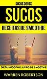 Sucos: Receitas de smoothie: Dieta smoothie: Livro de smoothie (Sucos Detox) (Portuguese Edition)