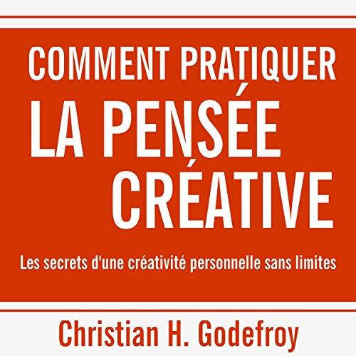 Comment pratiquer la pensée créative : Les secrets d'une créativité personnelle sans limites audiobook cover art