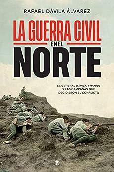 La Guerra Civil en el norte: El general Dávila, Franco y las campañas que decidieron el conflicto de [Rafael Dávila Álvarez]