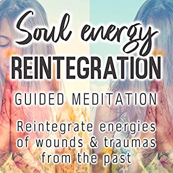 Soul Energy Reintegration Guided Meditation. Reintegrate Energies of Wounds & Traumas from the Past