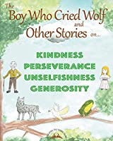 THE BOY WHO CRIED WOLF and other stories on Kindness, Perseverance, Unselfishness and Generosity (Educating the Young Heart)