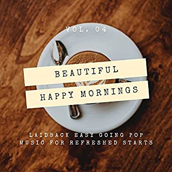 Beautiful Happy Mornings - Laidback Easy Going Pop Music For Refreshed Starts, Vol. 04