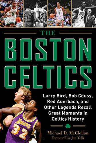 The Boston Celtics: Larry Bird, Bob Cousy, Red Auerbach, and Other Legends Recall Great Moments in Celtics History