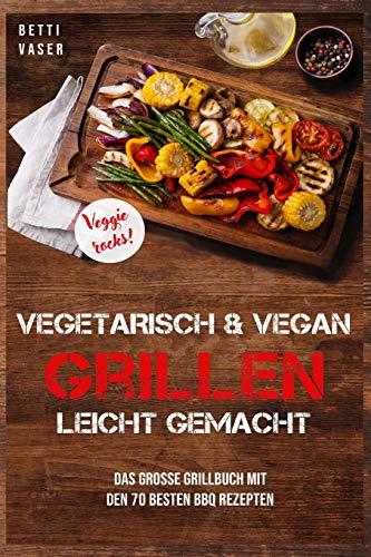 Vegetarisch und vegan Grillen leicht gemacht: Das große Grillbuch mit den 70 besten BBQ Rezepten. Veggie Rocks!