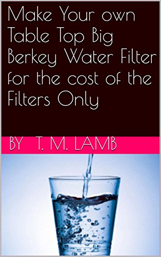 Make Your own Table Top Big Berkey Water Filter for the cost of the Filters Only